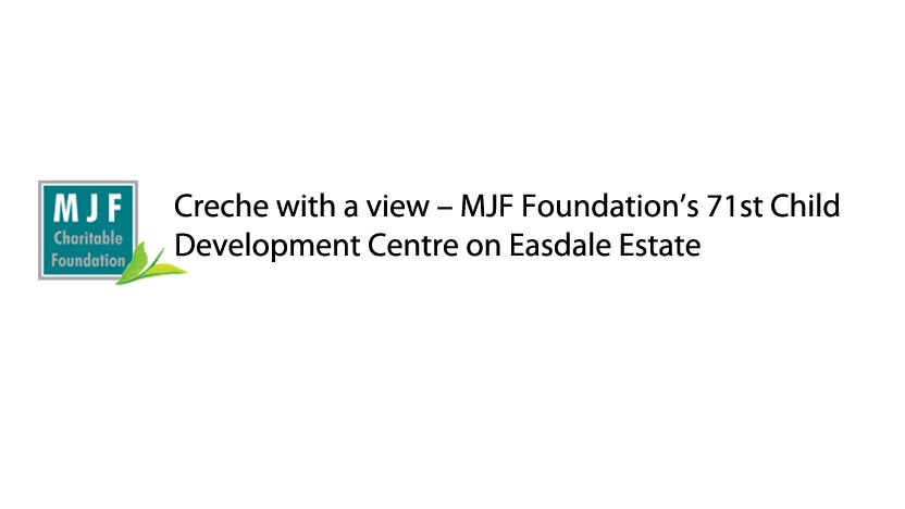 Creche with a view – MJF Foundation's 71st Child Development Centre on Easdale Estate