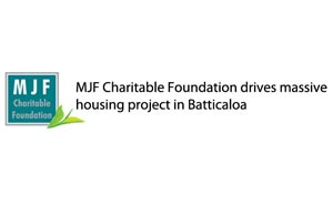 MJF Charitable Foundation drives massive housing project in Batticaloa